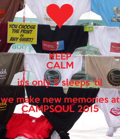 Poster: KEEP CALM it's only 5 sleeps 'til we make new memories at CAMPSOUL 2015