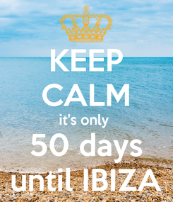 Poster: KEEP CALM it's only  50 days until IBIZA