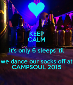 Poster: KEEP CALM it's only 6 sleeps 'til we dance our socks off at CAMPSOUL 2015