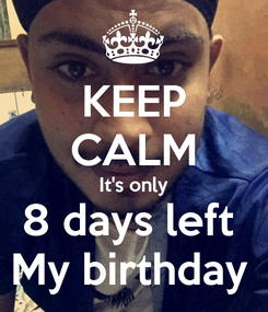 Poster: KEEP CALM It's only 8 days left  My birthday