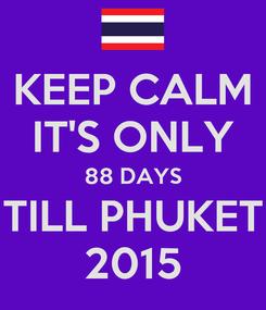 Poster: KEEP CALM IT'S ONLY 88 DAYS TILL PHUKET 2015
