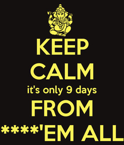 Poster: KEEP CALM it's only 9 days FROM ****'EM ALL