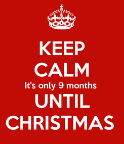 Poster: KEEP CALM It's only 9 months  UNTIL CHRISTMAS
