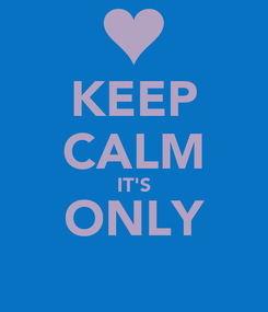 Poster: KEEP CALM IT'S ONLY