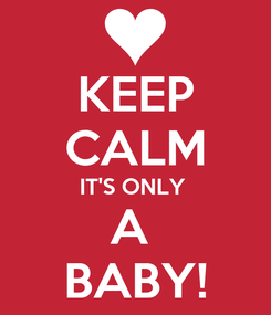 Poster: KEEP CALM IT'S ONLY  A  BABY!