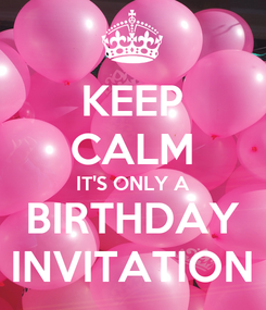 Poster: KEEP CALM IT'S ONLY A BIRTHDAY INVITATION