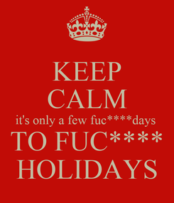 Poster: KEEP CALM it's only a few fuc****days  TO FUC**** HOLIDAYS