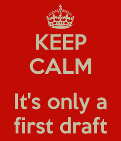 Poster: KEEP CALM  It's only a first draft