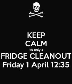 Poster: KEEP CALM it's only a FRIDGE CLEANOUT Friday 1 April 12:35