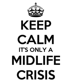 Poster: KEEP CALM IT'S ONLY A MIDLIFE CRISIS