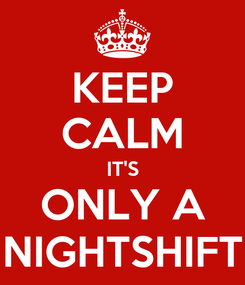 Poster: KEEP CALM IT'S ONLY A NIGHTSHIFT