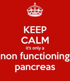 Poster: KEEP CALM it's only a non functioning pancreas