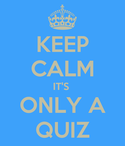 Poster: KEEP CALM IT'S  ONLY A QUIZ