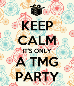 Poster: KEEP CALM IT'S ONLY A TMG PARTY