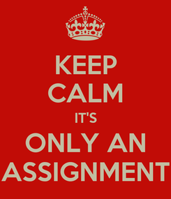 Poster: KEEP CALM IT'S ONLY AN ASSIGNMENT