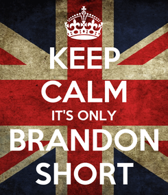 Poster: KEEP CALM IT'S ONLY BRANDON SHORT