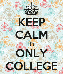 Poster: KEEP CALM it's ONLY COLLEGE