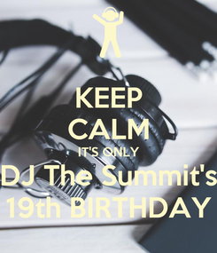 Poster: KEEP CALM IT'S ONLY DJ The Summit's 19th BIRTHDAY