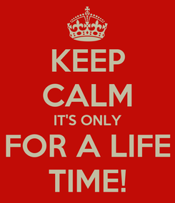 Poster: KEEP CALM IT'S ONLY FOR A LIFE TIME!
