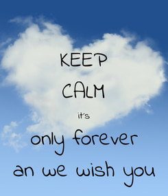 Poster: KEEP CALM it´s only forever an we wish you