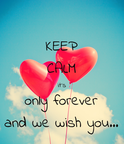 Poster: KEEP CALM it´s only forever and we wish you...