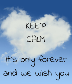 Poster: KEEP CALM  It´s only forever and we wish you