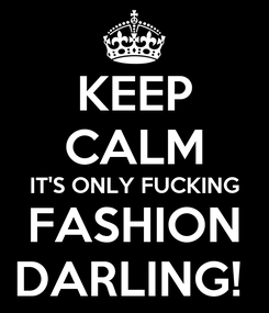 Poster: KEEP CALM IT'S ONLY FUCKING FASHION DARLING!