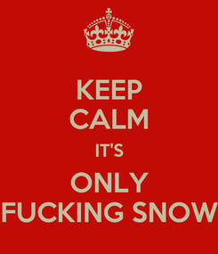 Poster: KEEP CALM IT'S ONLY FUCKING SNOW
