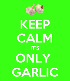 Poster: KEEP CALM IT'S ONLY  GARLIC