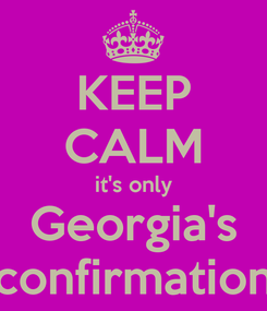 Poster: KEEP CALM it's only Georgia's confirmation