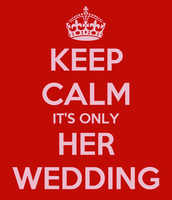 Poster: KEEP CALM IT'S ONLY HER WEDDING