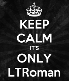 Poster: KEEP CALM IT'S ONLY LTRoman