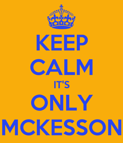 Poster: KEEP CALM IT'S ONLY MCKESSON