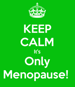 Poster: KEEP CALM It's Only Menopause!