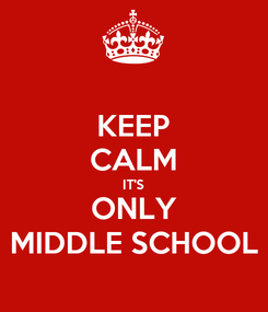 Poster: KEEP CALM IT'S ONLY MIDDLE SCHOOL