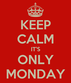 Poster: KEEP CALM IT'S ONLY MONDAY