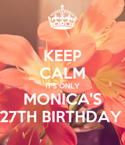 Poster: KEEP CALM IT'S ONLY MONICA'S 27TH BIRTHDAY