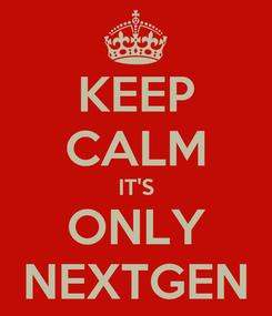 Poster: KEEP CALM IT'S ONLY NEXTGEN
