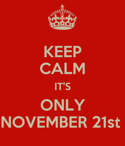 Poster: KEEP CALM IT'S ONLY NOVEMBER 21st