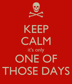 Poster: KEEP CALM it's only ONE OF THOSE DAYS