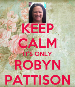 Poster: KEEP CALM IT'S ONLY ROBYN PATTISON