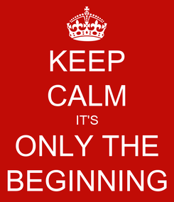 Poster: KEEP CALM IT'S ONLY THE BEGINNING