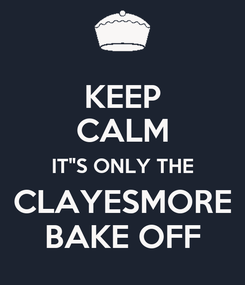 """Poster: KEEP CALM IT""""S ONLY THE CLAYESMORE BAKE OFF"""