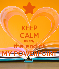 Poster: KEEP CALM it's only the end of MY POWERPOINT