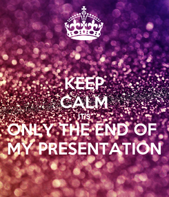 Poster: KEEP CALM IT'S ONLY THE END OF  MY PRESENTATION