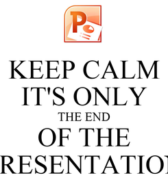 Poster: KEEP CALM IT'S ONLY THE END OF THE PRESENTATION