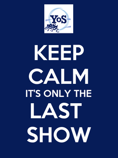 Poster: KEEP CALM IT'S ONLY THE LAST  SHOW