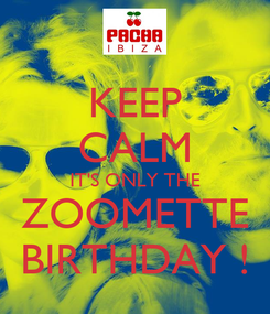 Poster: KEEP CALM IT'S ONLY THE ZOOMETTE BIRTHDAY !