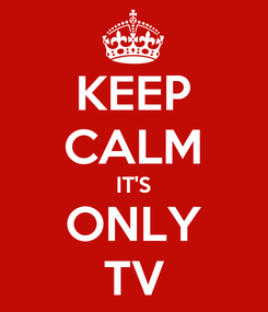 Poster: KEEP CALM IT'S ONLY TV
