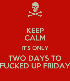 Poster: KEEP CALM IT'S ONLY TWO DAYS TO FUCKED UP FRIDAY